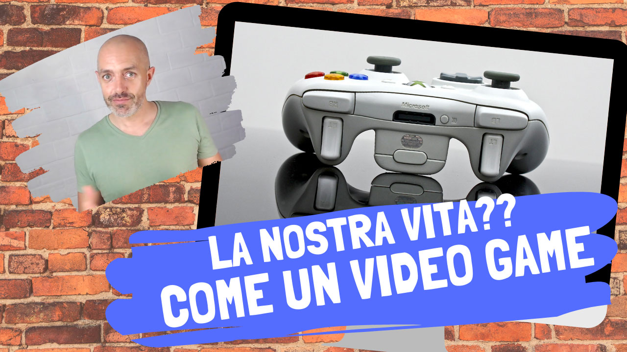 La nostra vita è proprio come un VIDEO GAME